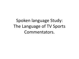 Spoken language Study:  The Language of TV Sports Commentators.