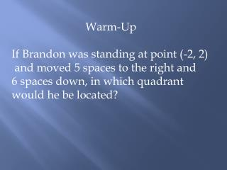 Warm-Up If Brandon was standing at point (-2, 2)  and moved 5 spaces to the right and