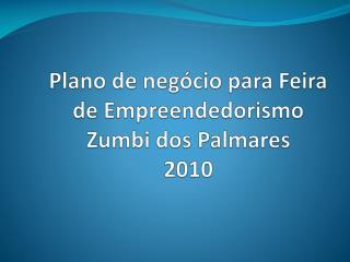 Plano de negócio para Feira de Empreendedorismo  Zumbi dos Palmares 2010