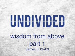 w isdom from above part 1 James 3:13-4:3