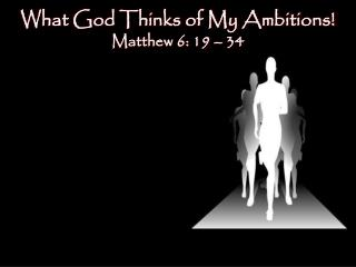 What God Thinks of My Ambitions! Matthew 6:  19 – 34