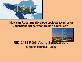 """ How can Rotarians  develope  projects to enhance understanding between Balkan countries? """