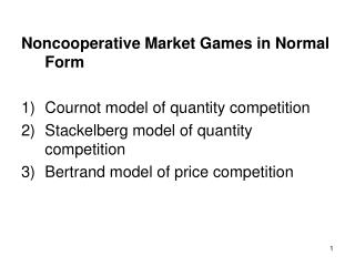 Noncooperative Market Games in Normal Form Cournot model of quantity competition Stackelberg model of quantity competiti