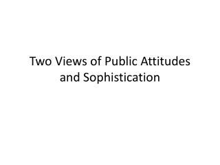 Two Views of Public Attitudes and Sophistication