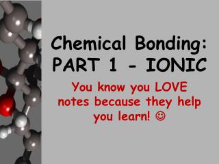 Chemical Bonding:  PART 1 - IONIC