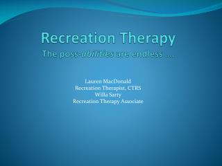 Recreation Therapy The  poss - abilities  are endless ….