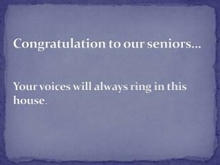 Congratulation to our seniors… Your voices will always ring in this house .