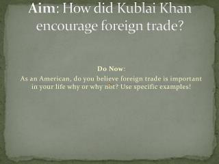 Aim : How did Kublai Khan encourage foreign trade?