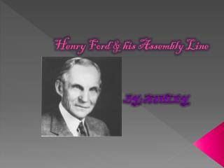 Henry Ford & his Assembly Line