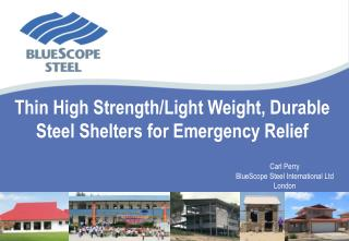 Thin High Strength/Light Weight, Durable Steel Shelters for Emergency Relief 							Carl Perry 							BlueScope Steel In