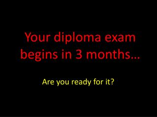 Your diploma exam begins in 3 months…