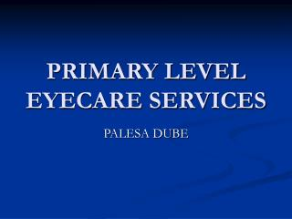 PRIMARY LEVEL EYECARE SERVICES