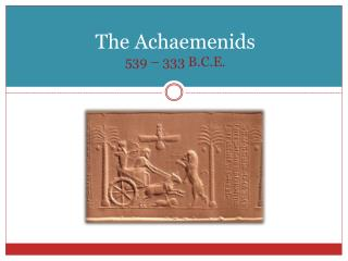 The  Achaemenids 539 – 333  B.C.E.