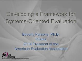 Developing a Framework for Systems-Oriented Evaluation Beverly Parsons, Ph.D. InSites