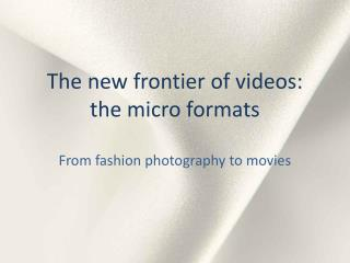 The new frontier of videos: the micro formats