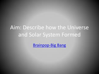 Aim: Describe how the Universe and Solar System Formed