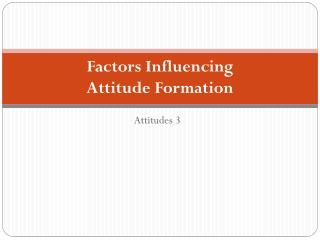 Factors Influencing  Attitude Formation