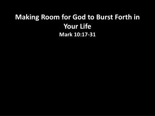 Making  Room for God to Burst Forth in  Your  Life Mark 10:17-31