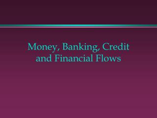 Money, Banking, Credit and Financial Flows