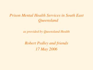 Prison Mental Health Services in South East Queensland  as provided by Queensland Health Robert Pedley and friends 17 Ma