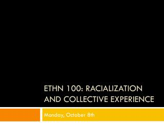 ETHN 100:  Racialization  and collective experience