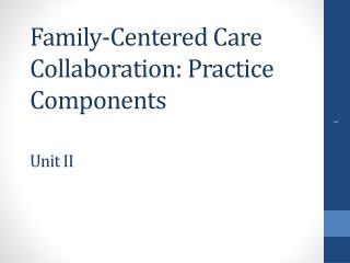 Family-Centered Care Collaboration: Practice Components Unit II