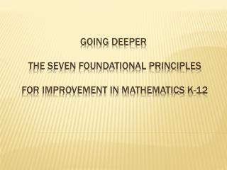 GOING DEEPER  the Seven FOUNDATIONAL PRINCIPLES  For Improvement in Mathematics K-12