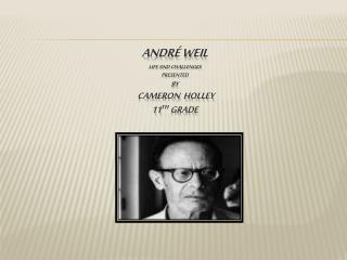 André Weil Life and Challenges presented  By  Cameron  Holley 11 th  Grade