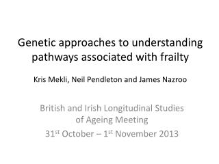 British and Irish Longitudinal Studies of Ageing Meeting 31 st  October – 1 st  November 2013