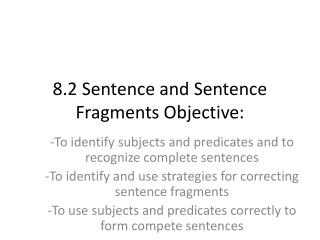 8.2 Sentence and Sentence Fragments Objective: