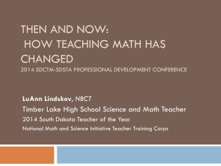 Then and Now:   How Teaching Math Has Changed 2014 SDCTM-SDSTA Professional Development Conference