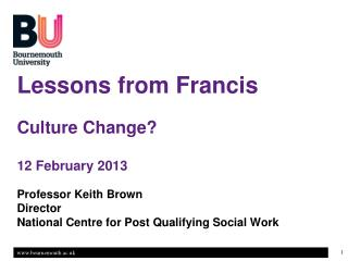 Lessons from Francis Culture Change? 12 February 2013 Professor Keith Brown Director