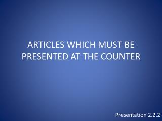 ARTICLES WHICH MUST BE PRESENTED AT THE COUNTER