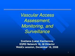 Vascular Access Assessment, Monitoring, and Surveillance Svetlana (Lana) Kacherova,  ESRD Network 18, QI Director WebEx