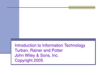 Introduction to Information Technology  Turban, Rainer and Potter  John Wiley & Sons, Inc. Copyright 2005