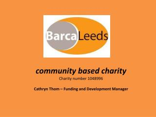 community based charity Charity number 1048996 Cathryn Thom – Funding and Development Manager