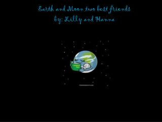Earth and Moon two best friends  by: Lilly  and  Hanna