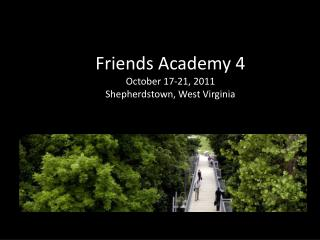 Friends Academy 4 October 17-21, 2011 Shepherdstown, West Virginia