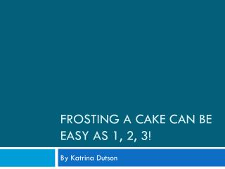 Frosting a cake can be easy as  1 , 2, 3 !