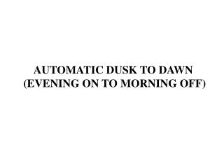 AUTOMATIC DUSK TO DAWN  (EVENING ON TO MORNING OFF)