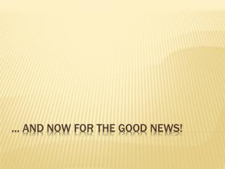 ... And now for the Good News!
