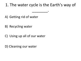 1. The water cycle is the Earth's way of _______.