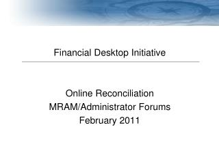Financial Desktop Initiative Online Reconciliation MRAM/Administrator Forums February 2011