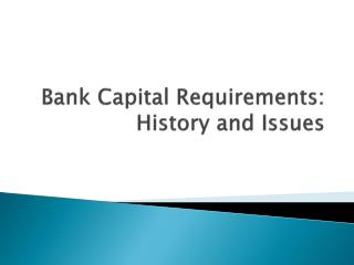 Bank Capital Requirements: History and Issues