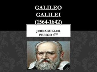 Galileo  Galilei (1564-1642)  Jerra  Miller  Period 5 th