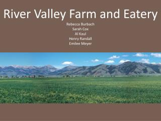 River Valley Farm and Eatery Rebecca Burbach Sarah Cox Al Kaul Henry Randall Emilee Meyer