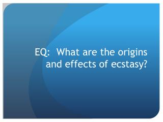 EQ:  What  are the origins and effects of ecstasy?