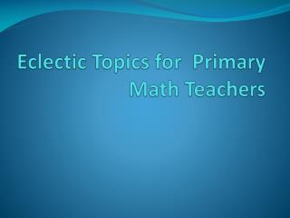 Eclectic Topics for  Primary Math Teachers