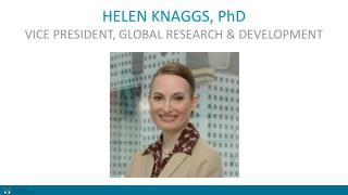 HELEN KNAGGS, PhD VICE PRESIDENT, GLOBAL RESEARCH & DEVELOPMENT