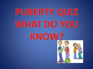 PUBERTY QUIZ WHAT DO YOU KNOW?